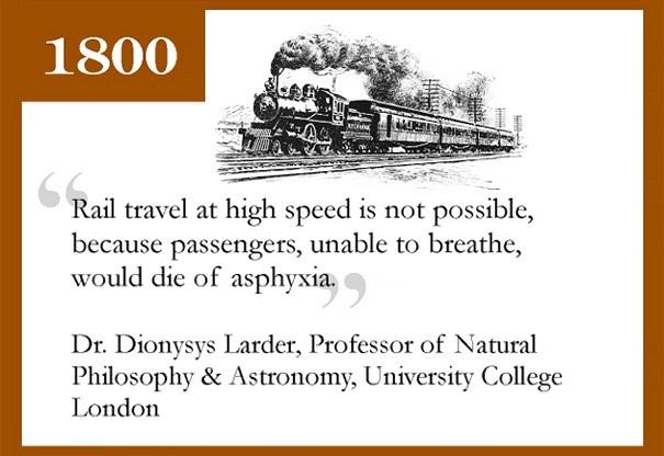 Năm 1800, Giáo sư Dionysys Larder của trường Đại học London từng dự đoán rằng việc xây dựng đường ray tàu hỏa tốc độ cao là không thể. Lý do là vì con người sẽ không thể thở được, và bị ngạt thở ngay khi tàu lăn bánh. Thế nhưng như chúng ta đã biết, ngày nay tàu siêu tốc vẫn rất phổ biến. Đoàn tàu nhanh nhất hiện nay là Shanghai Maglev với vận tốc tối đa 431 km/h, và hành khách không hề bị ngạt thở một chút nào.