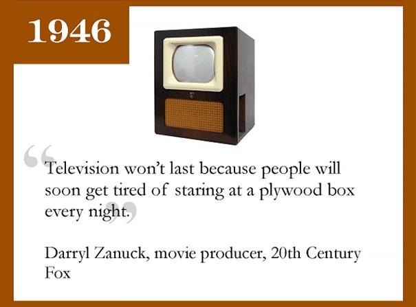 Darryl Zanuck, nhà sản xuất phim nổi tiếng với hãng phim 20th Century Fox từng cho rằng TV sẽ không thể sống lâu vì khán giả sẽ phát chán khi cứ phải nhìn chằm chằm vào một cái hộp gỗ mỗi tối.