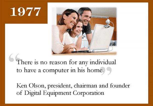 Năm 1977, Ken Olson, nhà sáng lập của Digital Equipment Corporation từng cho rằng Không có lý do nào để sở hữu máy tính cá nhân tại nhà. Ít năm sau, Apple và Microsoft đã cùng tạo nên một kỷ nguyên máy tính và bất kỳ ai cũng đều muốn có chúng trên bàn làm việc.