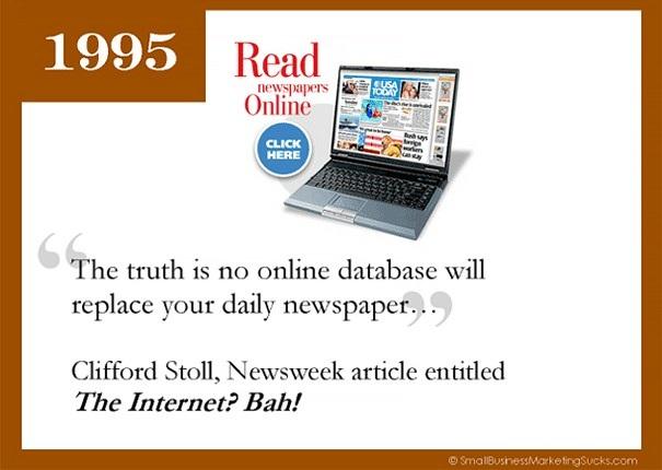 Sự thật là chẳng có dữ liệu trực tuyến nào có thể thay thế được báo giấy, Clifford Stoll, chủ bút của tờ Newsweek từng đưa lời phủ định sự thành công của Internet. Tuy nhiên cho tới nay, Stoll ắt hẳn sẽ phải thay đổi quan điểm khi mà Internet đang trở thành một công cụ không thể thiếu với bất kỳ ai. Nó đã sẵn sàng để thay thế mọi phương thức truyền thông khác, và tri thức từ Internet có thể nói là vô tận.