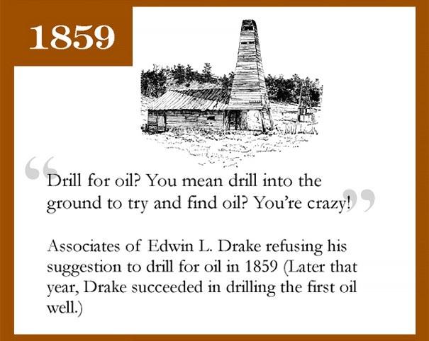 Edwin L.Drake từng phủ nhận khả năng đào được dầu mỏ dưới lòng đất. Đào để lấy dầu? Thật là điên rồ, ông nói. Nhưng cũng chính Drake đã thành công trông việc đào được giếng khoan dầu đầu tiên trên thế giới chỉ vỏn vẹn 1 năm sau đó.