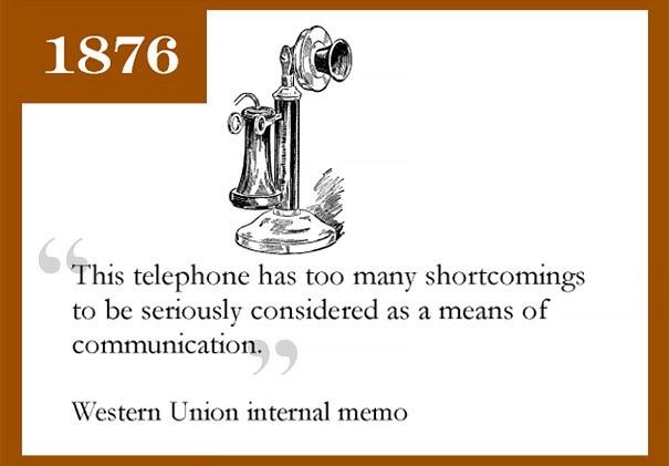 Western Union - dịch vụ chuyển tiền quốc tế có trụ sở tại Mỹ từng nhận định rằng điện thoại có quá nhiều thiếu sót và không thể trở thành thiết bị để liên lạc. Tuy nhiên như chúng ta đã biết, thì điện thoại đã trở thành một phần không thể thiếu của xã hội, và thay thế hoàn toàn các phương thức truyền thống khác.