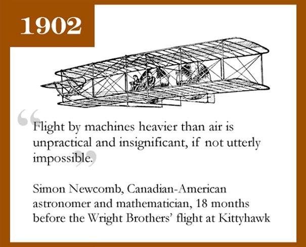 Simon Newcomb, một nhà thiên văn học kiêm toán học từng cho rằng việc bay bằng máy bay là không khả thi. Sử dụng những cỗ máy nặng hơn không khí để bay trên không trung là điều không thực tế và vô nghĩa. Nó không thể khả thi, ông nói. Tuy nhiên chỉ vỏn vẹn 18 tháng sau, anh em nhà Wright đã thành công trong hành trình bay lên bầu trời và mở ra một trang sử mới cho nhân loại.