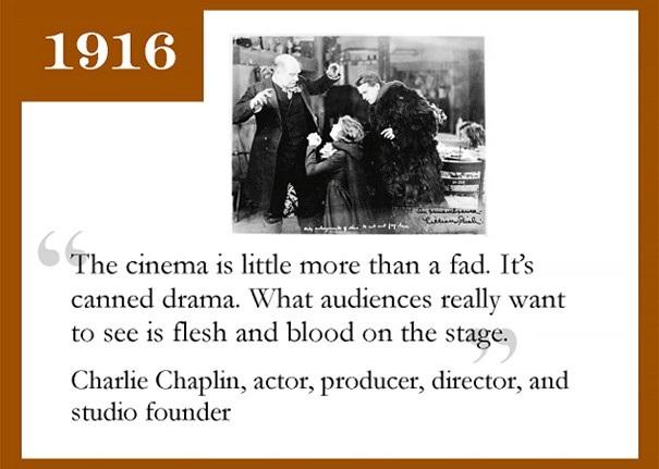 Vua hề Charlie Chaplin, diễn viên gạo cội, được xem là một trong những nhân vật quan trọng nhất trong lịch sử ngành công nghiệp điện ảnh thế giới từng có những phát biểu sai lầm tới mức tệ hại về chính lĩnh vực của ông. Chaplin nói: Rạp chiếu phim là chỉ mà một thú vui nhất thời. Những gì khán giả thực sự muốn xem là máu và thịt trên sân khấu.