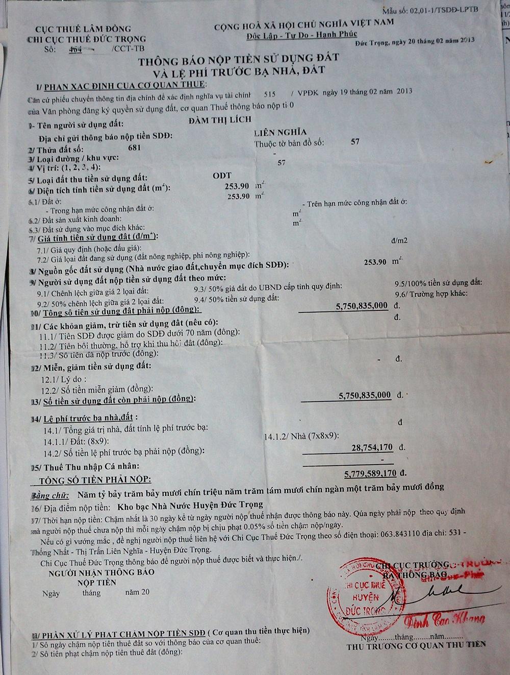 Hơn 10 năm sau, ngày 20/2/2013, gia đình bà Lích choáng váng khi nhận được thông báo nộp tiền sử dụng đất và lệ phí trước bạ nhà, đất số 464/CCT – TB của Chi Cục thuế huyện Đức Trọng với số tiền là 5.779.589.170 (hơn 5,7 tỷ đồng) cho 253m2 đất nằm trong lô đất thổ cư 610m2 đã được công nhận trước đó.