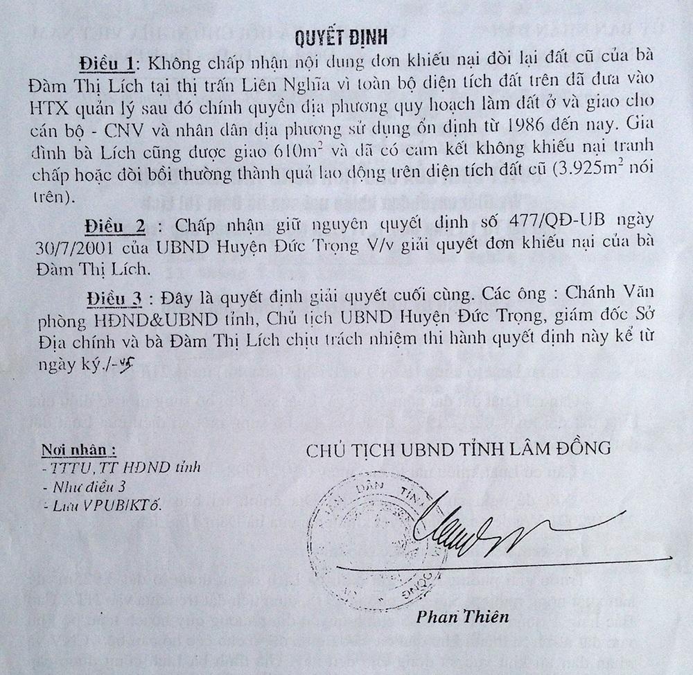 """Ngày 28/11/2001, UBND tỉnh Lâm Đồng cũng có quyết định số 3572/QĐ-UB thể hiện nội dung: """"Trước giải phóng năm 1975, gia đình bà Lích có sử dụng lô đất 3.925m2 để sản xuất nông nghiệp. Sau giải phóng năm 1975, diện tích đất trên được đưa vào HTX Cao Bắc Lạng 1 quản lý. Đến năm 1986, chính quyền địa phương quy hoạch toàn bộ khu vực đất nói trên thành khu dân cư và đã giao đất ở cho các hộ cán bộ - CNV và nhân dân tại khu vực sử dụng cho đến nay. Gia đình bà Lích cũng được cấp 610m2. Trong văn bản của Chủ tịch UBND tỉnh Lâm Đồng còn đưa ra quyết định chấp nhận giữa nguyên quyết định 477/QĐ-UB của UBND huyện Đức Trọng ban hành 30/7/2001."""