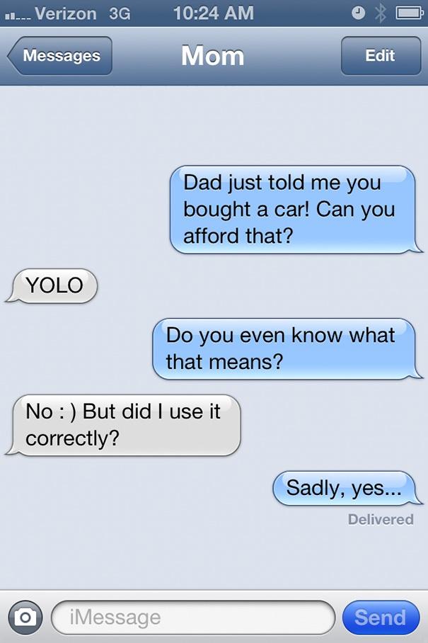 Bố bảo là mẹ vừa mua xe. Mẹ đủ tiền mua không đấy?/ YOLO/ Mẹ có hiểu nó nghĩa là gì không đấy?/ Không, nhưng mẹ dùng đúng không?/ Rất tiếc là đúng (YOLO là chữ viết tắt của you only live once: Đời người có một lần).