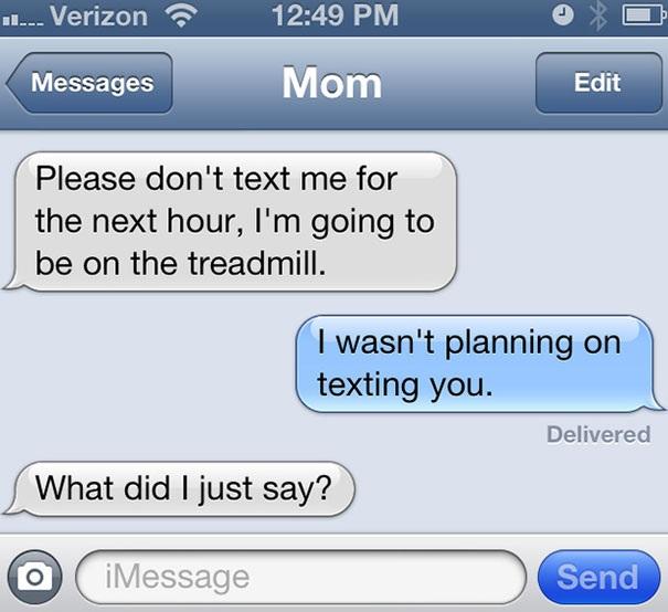 Đừng nhắn tin cho mẹ trong 1 giờ tới, mẹ sẽ tập máy đi bộ/ Con không định nhắn tin cho mẹ / Mẹ vừa bảo con thế nào?.