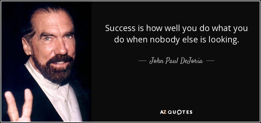 Thành công không chỉ là số tiền bạn kiếm được, cũng không phải là vị trí bạn đạt được. Thành công là bạn làm việc tốt đến đâu, bạn làm những gì khi không có ai giám sát. Đó mới là thành công.