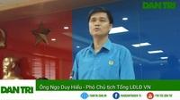 Ông Ngọ Duy Hiểu - Phó Chủ tịch Tổng LĐLĐ VN nói về hỗ trợ của Tổng LĐLĐ VN phát biểu