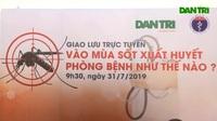Giải đáp trực tuyến phòng chống bệnh sốt xuất huyết và những biến chứng gây tử vong