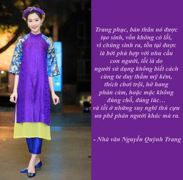 """""""Áo dài hay váy đụp không có lỗi"""" - """"Nếu như bạn nói, cái quần bò được du nhập từ Mỹ, bạn không mặc, bộ vest, hay đầm, từ Pháp, bạn cũng không mặc, hai tà áo dài kết hợp với váy, có vẻ giống với Trung Quốc, bạn không mặc, đồ lót, cũng là hàng """"ngoại lai"""", cũng chẳng mặc,… thì tóm lại, bạn thích mặc gì?"""", nhà văn Quỳnh Trang đặt vấn đề xung quanh tranh cãi chuyện cách tân áo dài."""