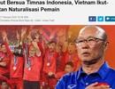 """Báo Indonesia: """"Sợ sức mạnh của Indonesia, Việt Nam vội vàng nhập tịch"""""""