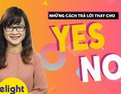 """Học tiếng Anh: Những cách nói thay thế """"Yes"""" và """"No"""" có thể bạn chưa biết"""