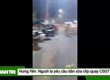 """""""Người lạ"""" yêu cầu dân xóa clip quay CSGT ở Hưng Yên"""