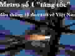 """TPHCM:  Metro số 1 """"tăng tốc"""", đầu tháng 10 đón tàu về Việt Nam"""