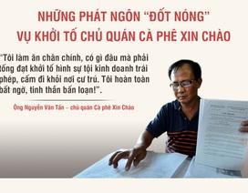 """Những phát ngôn """"đốt nóng"""" vụ khởi tố chủ quán cà phê Xin Chào"""