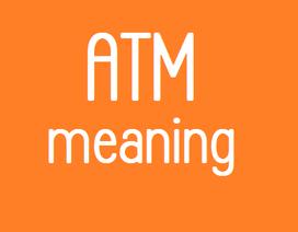 Bạn có biết ATM là viết tắt của cụm từ nào trong tiếng Anh?
