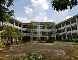 Sẽ phá bỏ ngôi trường 20 tỷ đồng bỏ hoang gần 10 năm
