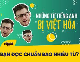 Học tiếng Anh: Những từ tiếng Anh bị Việt hoá và cách phát âm đúng!