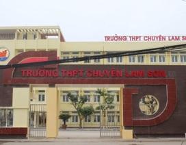 Lãnh đạo tỉnh Thanh Hóa lên tiếng về việc tranh cãi tuyển giáo viên tại trường chuyên Lam Sơn