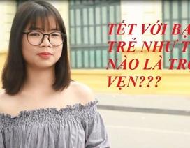 """Bạn trẻ Việt: """"Tết trọn vẹn khi nhận nhiều tiền lì xì, không bị hỏi chuyện riêng tư"""""""