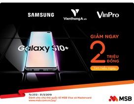 MSB tung ưu đãi khủng – giảm giá 2 triệu đồng cho chủ thẻ quốc tế mua Samsung Galaxy S10/S10+