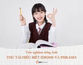 Trắc nghiệm tiếng Anh: Thử tài hiểu biết Idioms và Phrases của bạn