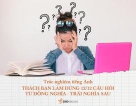 Trắc nghiệm tiếng Anh: Thử tài với 12 câu hỏi từ đồng nghĩa - trái nghĩa