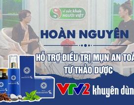 Mụn trứng cá Hoàn Nguyên - Giải pháp giảm mụn được VTV2 khuyên dùng