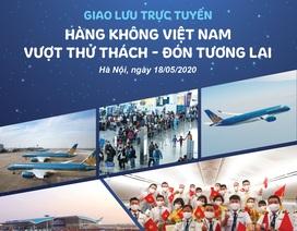 """Ngày mai 18/5, giao lưu trực tuyến: Hàng không Việt Nam vượt """"bão"""" Covid-19"""