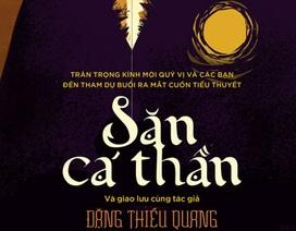 """Đặng Thiều Quang đánh dấu sự trở lại với tiểu thuyết """"Săn cá thần"""""""