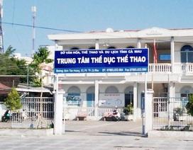 Đề nghị cách chức Giám đốc Trung tâm TDTT Cà Mau