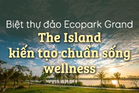 Biệt thự đảo Ecopark Grand – The Island kiến tạo chuẩn sống wellness