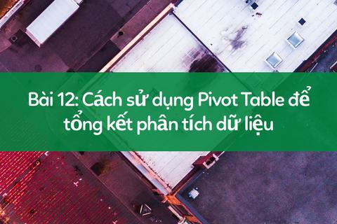 Học tin học excel: Tổng kết, phân tích dữ liệu với Pivot Table
