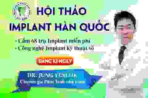 68 người sẽ được cắm Implant miễn phí trong hội thảo Implant Hàn Quốc