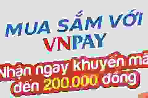 Thanh toán bằng VNPAY nhận ngay ưu đãi tới 200.000 đồng
