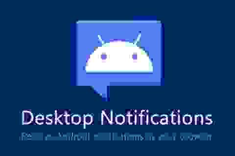 Tuyệt chiêu nhận thông báo từ smartphone Android trực tiếp trên máy tính
