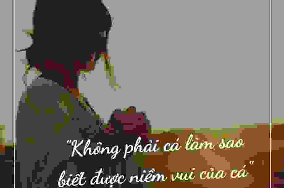 Người khôn sống để mình hạnh phúc, đừng dại sống chỉ để người khác nhìn